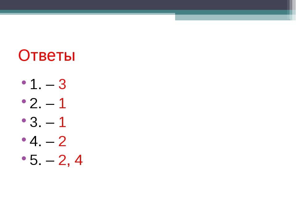 Ответы 1. – 3 2. – 1 3. – 1 4. – 2 5. – 2, 4