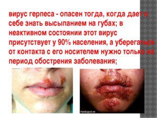 вирус герпеса - опасен тогда, когда дает о себе знать высыпанием на губах; в