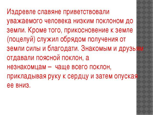 Издревле славяне приветствовали уважаемого человека низким поклоном до земли....