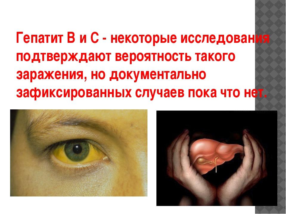 Гепатит В и С - некоторые исследования подтверждают вероятность такого зараже...