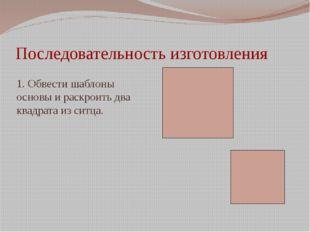 Последовательность изготовления 1. Обвести шаблоны основы и раскроить два ква