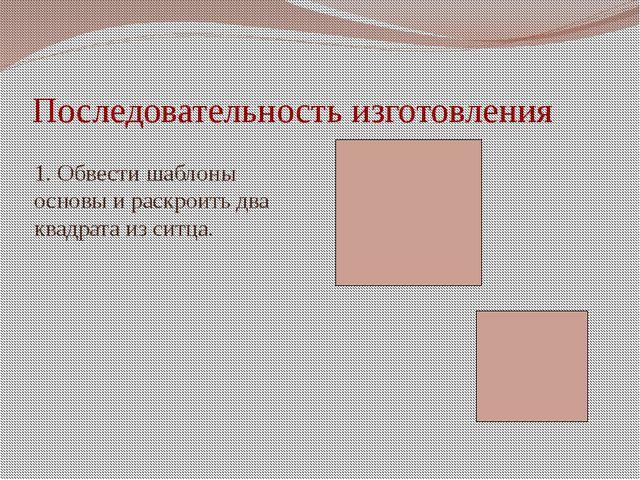 Последовательность изготовления 1. Обвести шаблоны основы и раскроить два ква...