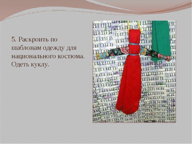 5. Раскроить по шаблонам одежду для национального костюма. Одеть куклу.