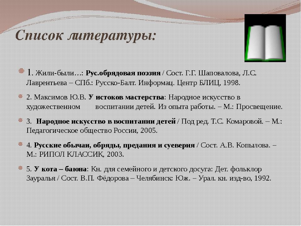 Список литературы: 1. Жили-были…: Рус.обрядовая поэзия / Сост. Г.Г. Шаповалов...