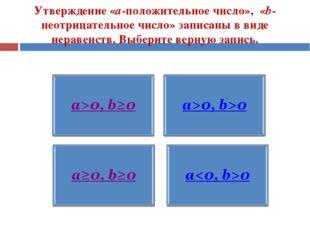 Утверждение «а-положительное число», «b-неотрицательное число» записаны в вид