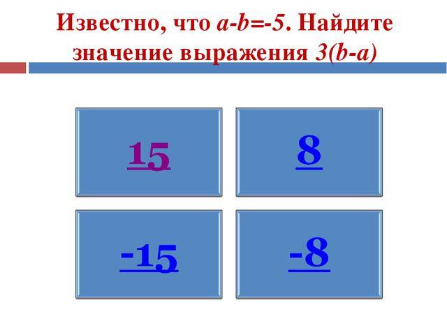 Известно, что а-b=-5. Найдите значение выражения 3(b-а)