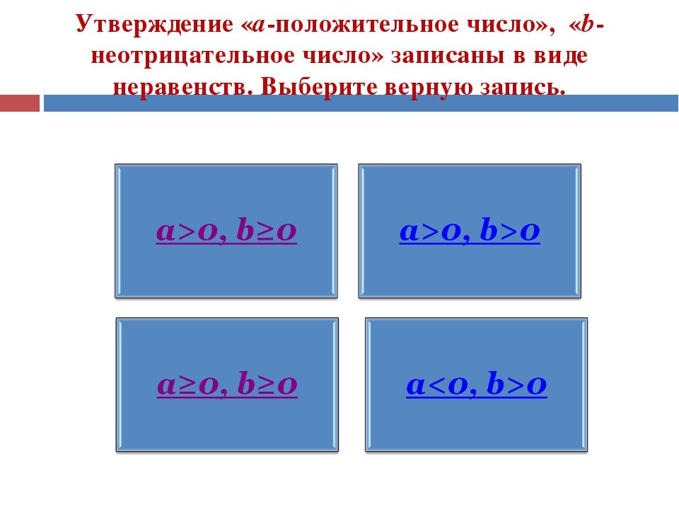 Утверждение «а-положительное число», «b-неотрицательное число» записаны в вид...