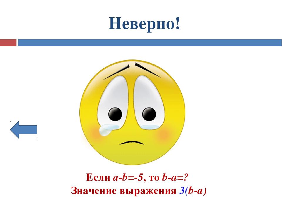 Неверно! Если а-b=-5, то b-a=? Значение выражения 3(b-а)