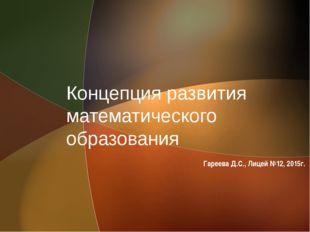 Концепция развития математического образования Гареева Д.С., Лицей №12, 2015г.