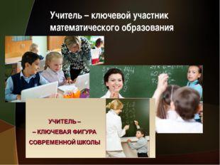 Учитель – ключевой участник математического образования
