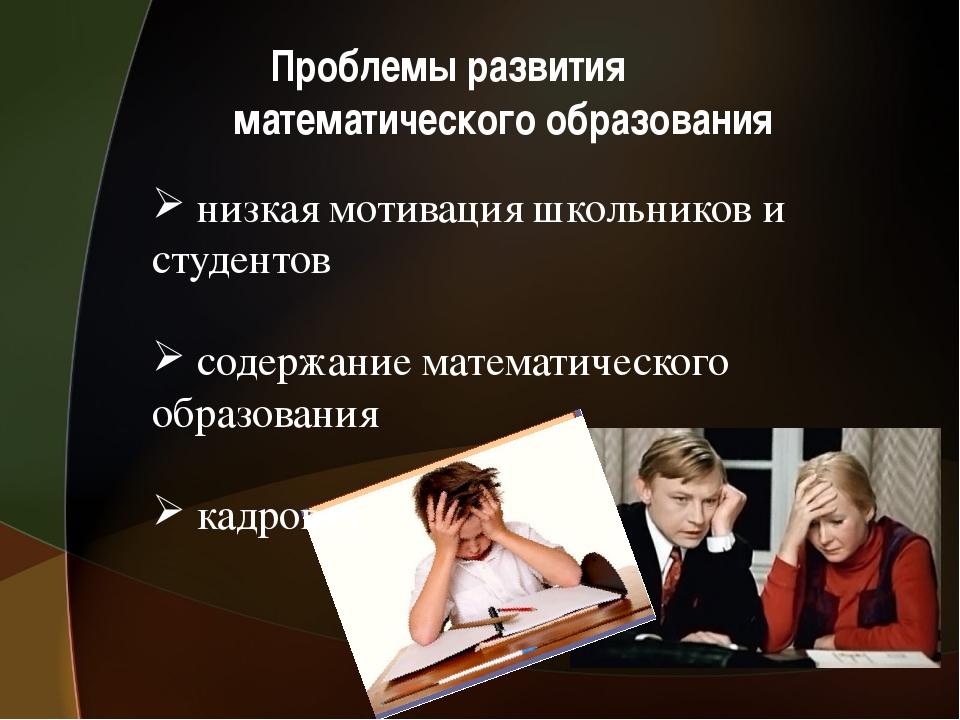 Проблемы развития математического образования низкая мотивация школьников и...