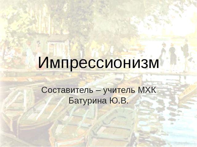 Импрессионизм Составитель – учитель МХК Батурина Ю.В.