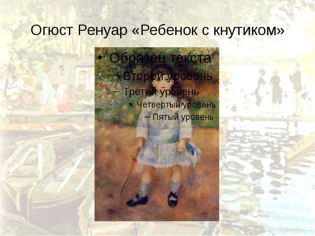 Огюст Ренуар «Ребенок с кнутиком»