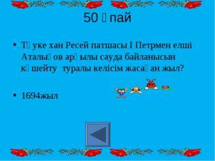 50 ұпай Тәуке хан Ресей патшасы І Петрмен елші Аталықов арқылы сауда байланыс