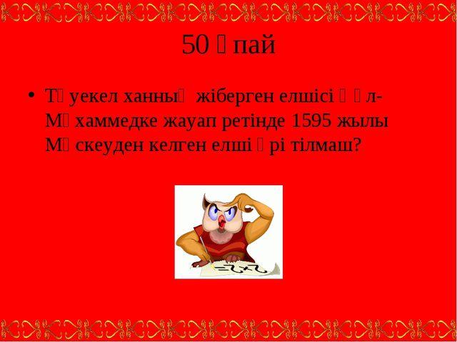 50 ұпай Тәуекел ханның жіберген елшісі Құл-Мұхаммедке жауап ретінде 1595 жылы...