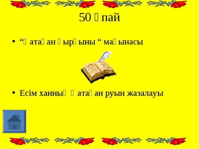 """50 ұпай """"Қатаған қырғыны """" мағынасы Есім ханның Қатаған руын жазалауы"""