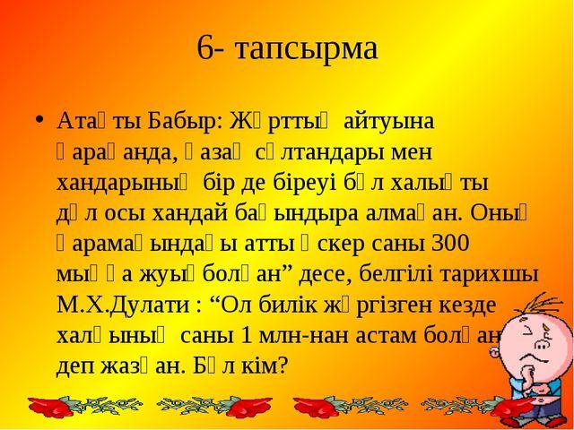 6- тапсырма Атақты Бабыр: Жұрттың айтуына қарағанда, қазақ сұлтандары мен хан...