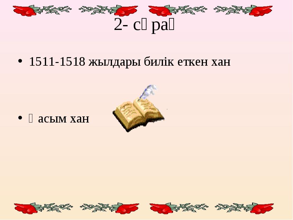 2- сұрақ 1511-1518 жылдары билік еткен хан Қасым хан