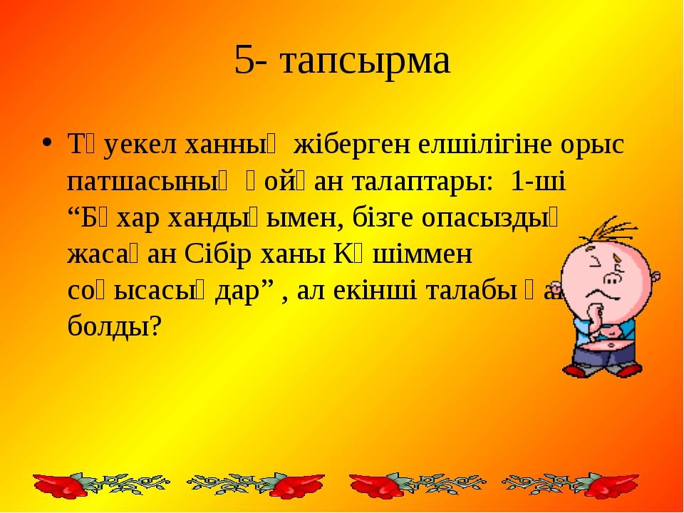 5- тапсырма Тәуекел ханның жіберген елшілігіне орыс патшасының қойған талапта...