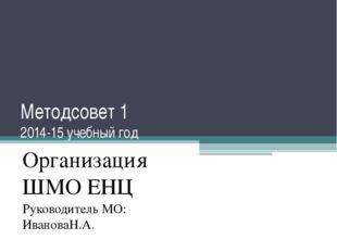 Методсовет 1 2014-15 учебный год Организация ШМО ЕНЦ Руководитель МО: Иванова