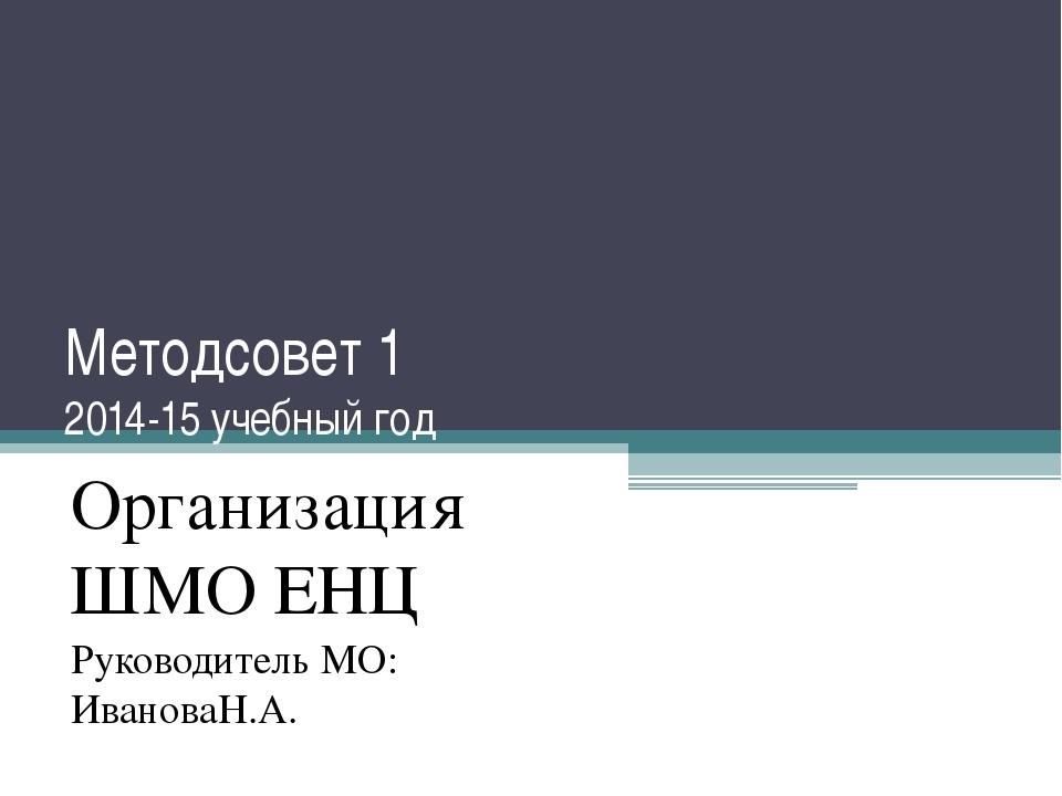 Методсовет 1 2014-15 учебный год Организация ШМО ЕНЦ Руководитель МО: Иванова...