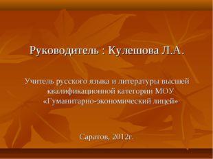 Руководитель : Кулешова Л.А. Учитель русского языка и литературы высшей квали