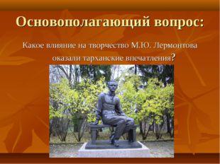 Основополагающий вопрос: Какое влияние на творчество М.Ю. Лермонтова оказали