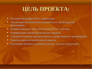 ЦЕЛЬ ПРОЕКТА: Изучение биографии М.Ю. Лермонтова. Организация исследовательск