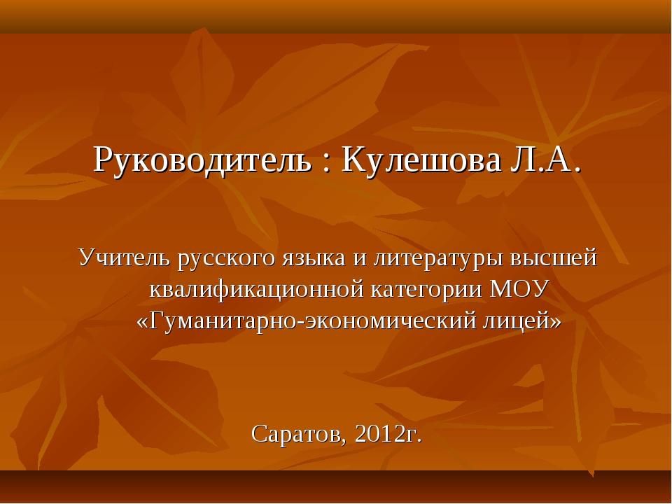Руководитель : Кулешова Л.А. Учитель русского языка и литературы высшей квали...