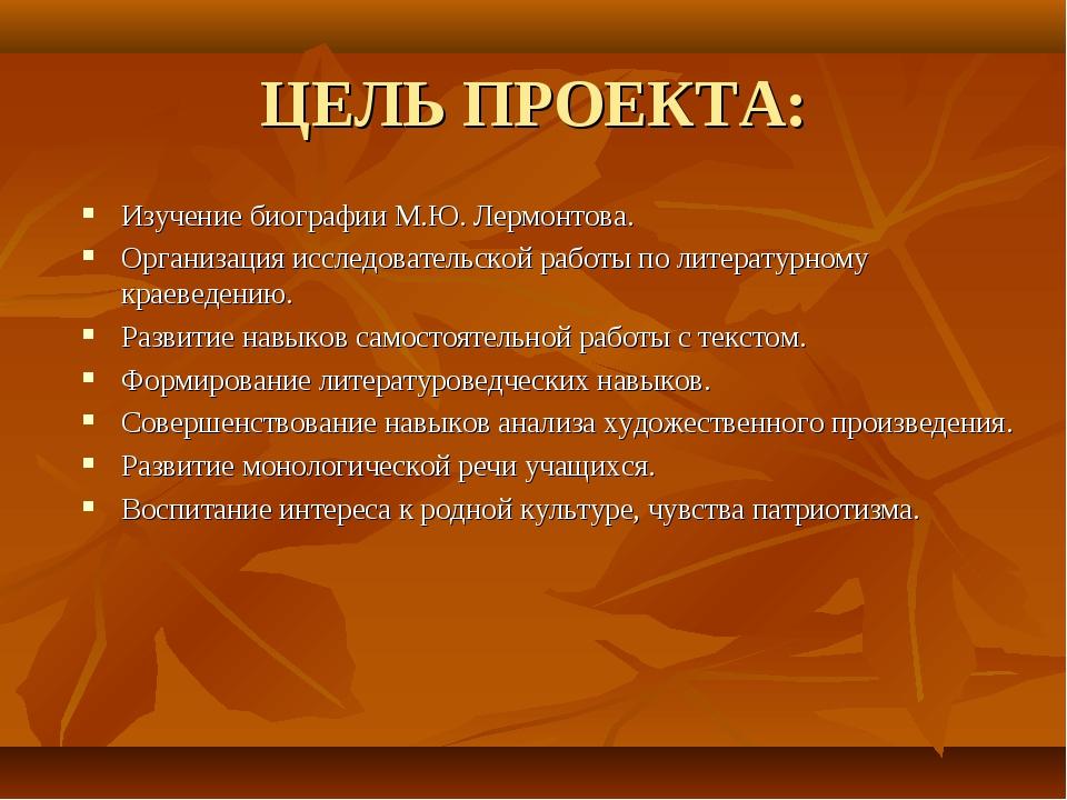 ЦЕЛЬ ПРОЕКТА: Изучение биографии М.Ю. Лермонтова. Организация исследовательск...