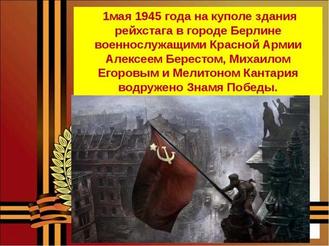 1мая 1945 года на куполе здания рейхстага в городе Берлине военнослужащими К...