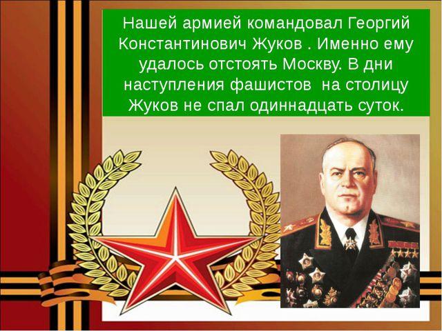 Нашей армией командовал Георгий Константинович Жуков . Именно ему удалось отс...