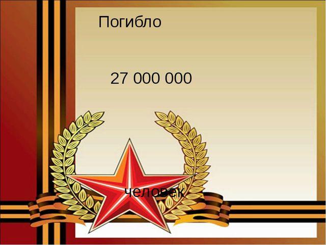 Погибло 27 000 000 человек