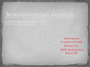 Выполнила: Учитель-логопед Белова А.Е. МОУ Ветлужская школа №1 Звукобуквенный