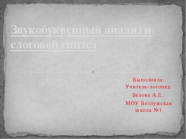 Выполнила: Учитель-логопед Белова А.Е. МОУ Ветлужская школа №1 Звукобуквенный...
