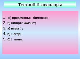 Тестның җаваплары в) предметның билгесен; 2. б) нинди? кайсы?; 3. а) исемгә;