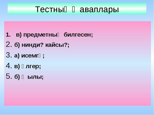 Тестның җаваплары в) предметның билгесен; 2. б) нинди? кайсы?; 3. а) исемгә;...