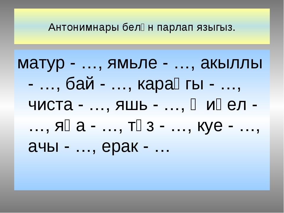 Антонимнары белән парлап языгыз. матур - …, ямьле - …, акыллы - …, бай - …, к...