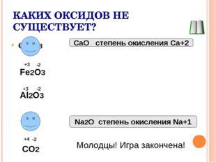 КАКИХ ОКСИДОВ НЕ СУЩЕСТВУЕТ? Сa2O3 CaO степень окисления Ca+2 Fe2O3 Al2O3 NaO
