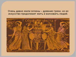 Очень давно жили эллины – древние греки, но их искусство продолжает жить и во