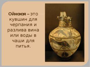 Ойнохоя – это кувшин для черпания и разлива вина или воды в чаши для питья.