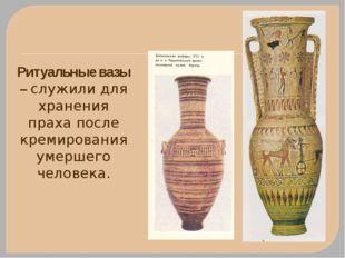 Ритуальные вазы – служили для хранения праха после кремирования умершего чело
