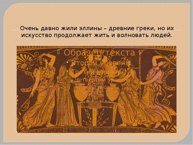 Очень давно жили эллины – древние греки, но их искусство продолжает жить и во...