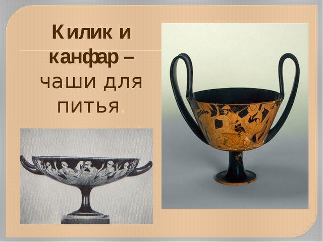 Килик и канфар – чаши для питья.