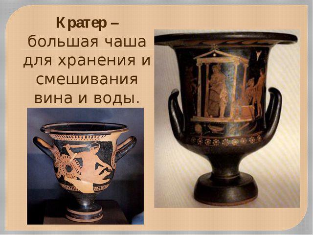 Кратер – большая чаша для хранения и смешивания вина и воды.