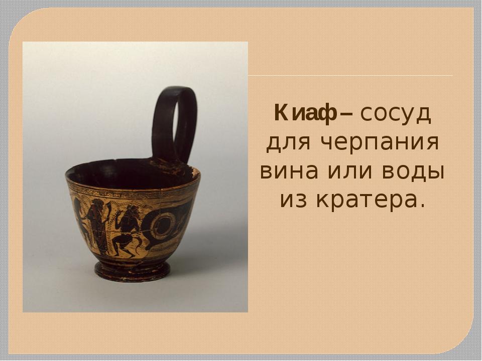 Киаф – сосуд для черпания вина или воды из кратера.