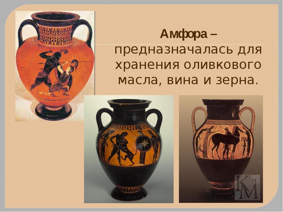 Амфора – предназначалась для хранения оливкового масла, вина и зерна.
