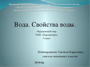 Вода. Свойства воды. Шаймарданова Танзиля Идрисовна, учитель начальных классо