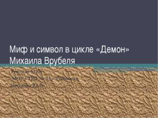 Миф и символ в цикле «Демон» Михаила Врубеля Учитель МХК МОУ СОШ № 23 г. Рыби