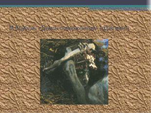 М.Врубель «Демон поверженный» (фрагмент)